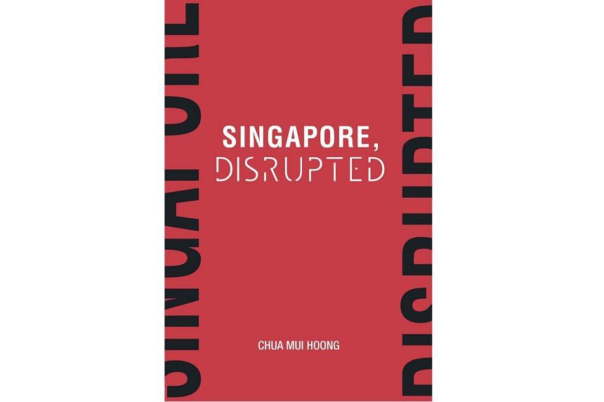 SINGAPORE, DISRUPTED By Chua Mui Hoong Straits Times Press